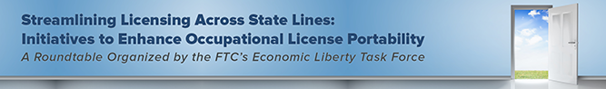 Streamlining Licensing Across State Lines: Initiatives to Enhance Occupational License Portability. A roundtable organized by the FTC's Economic Liberty Task Force
