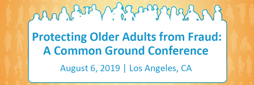 Protecting Older Adults from Fraud: A Common Ground Conference. August 6, 2019, Los Angeles, California