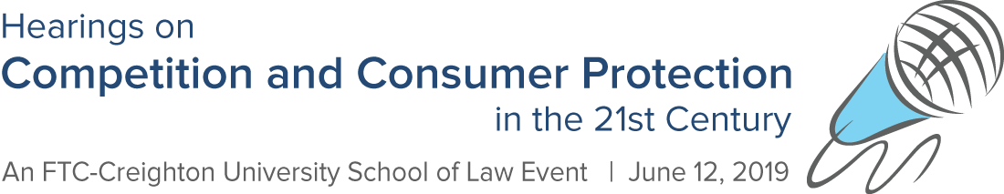 Hearings on Competition and Consumer Protection in the 21st Century. An FTC - Creighton University School of Law Event. June 12, 2019