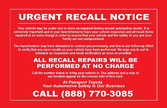 "Recall notice postcard: ""Urgent recall notice: Your vehicle may be under one or more un-repaired factory-issued automobile recalls... All recall repairs will be performed at no charge. Call the number below... At Passport Toyota, your automotive safety is our business. Call (888) 770-3085."""