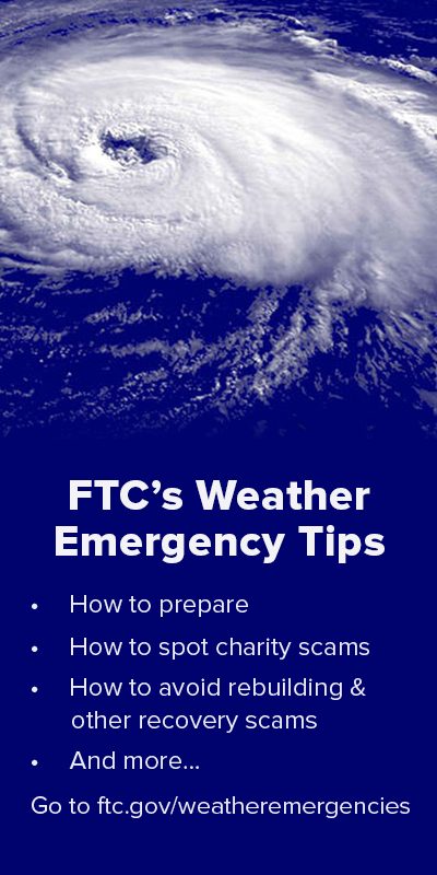 FTC's weather emergency tips: How to prepare; how to spot charity scams; how to avoid rebuilding and other recovery scams; and more. Go to ftc.gov/weatheremergencies