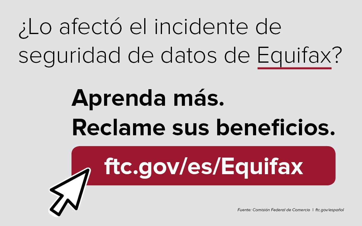 Lo afecto el incidente de seguridad de datos de Equifax? Aprenda mas. Reclame sus beneficios. ftc.gov/es/Equifax. Fuente: Comision Federal de Comercio. ftc.gov/espanol.