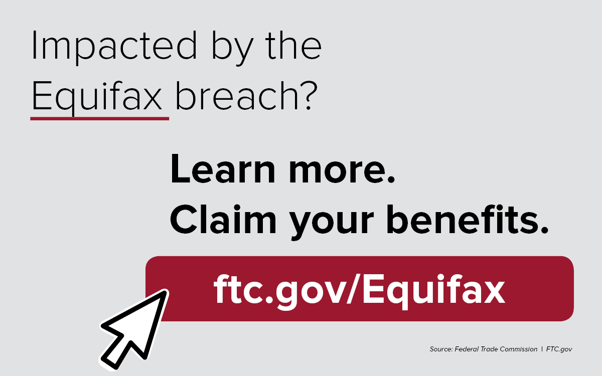 Impacted by the Equifax breach? Learn more. Claim your benefits. ftc.gov/Equifax.  Source: Federal Trade Commission. FTC.gov