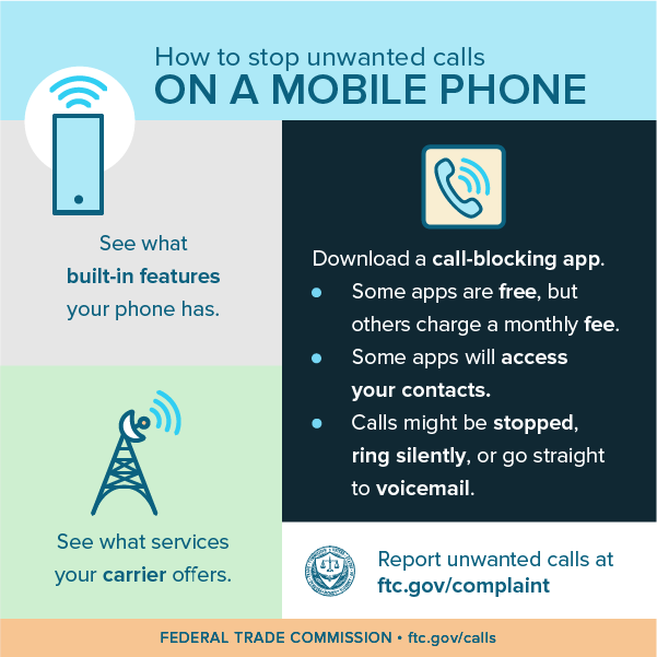 How to stop unwanted calls on a mobile phone - see what built-in features your phone has, see what services your carrier offers, download a call-blocking app (some are free, while others charge a monthly fee, some will access your contacts, calls might be stopped, ring silently, or go straight to voicemail), and report unwanted calls at ftc.gov/complaint.