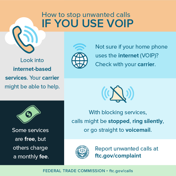 How to stop unwanted calls if you use VOIP - look into internet-based services (your carrier may be able to help), some services are free, but others charge a monthly fee, check with your carrier if you are not sure if your home phone uses the internet (VOIP), with blocking services, calls might be stopped, ring silently, or go straight to voicemail, and report unwanted calls at ftc.gov/complaint.
