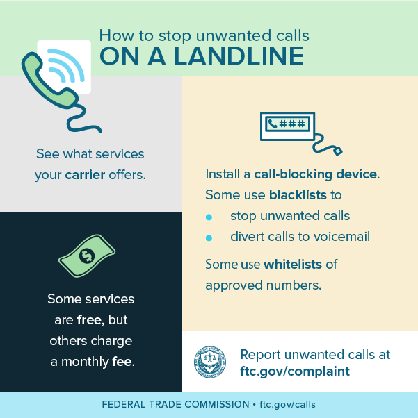How to stop unwanted calls on a landline - see what services your carrier offers, some services are free, but others charge a monthly fee, install a call-blocking device (some use blacklists to stop unwanted calls and/or divert calls to voicemail while some use whitelists of approved numbers, and report unwanted calls at ftc.gov/complaint.