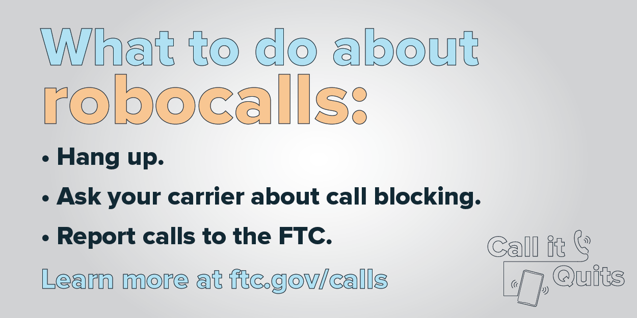 What to do about robocalls: Hang up. Ask your carrier about call blocking. Report calls to the FTC. Learn more at ftc.gov/calls