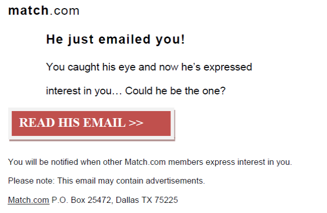 match.com, He just emailed you! You caught his eye and now he's expressed interest in you...Could he be the one? Read his email. You will be notified when other Match.com members express interest in you. Please note: This email may contain advertisements. Match.com P.O. Box 25472, Dallas TX 75225